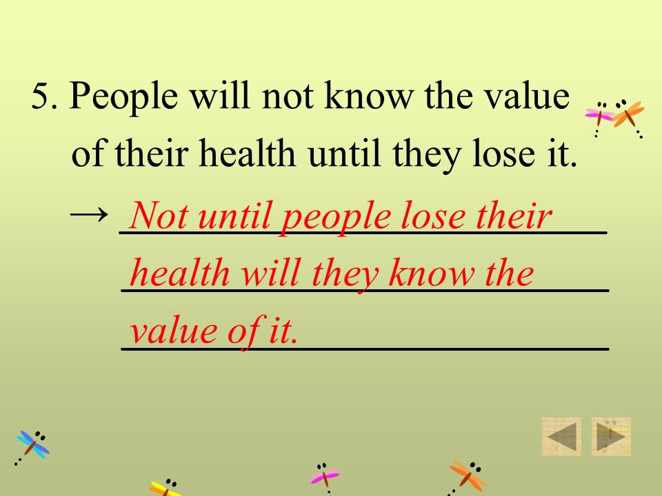 5. People will not know the value of their health until they lose it. ________________________ Not until people lose their health will they know the v