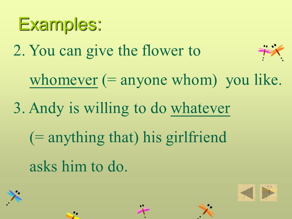 2. You can give the flower to whomever (= anyone whom) you like. 3. Andy is willing to do whatever (= anything that) his girlfriend asks him to do. Ex