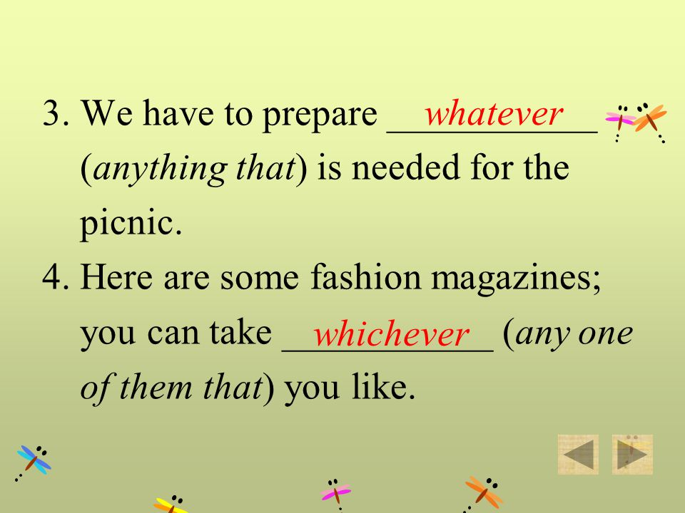 3. We have to prepare ___________ (anything that) is needed for the picnic. 4. Here are some fashion magazines; you can take ___________ (any one of t