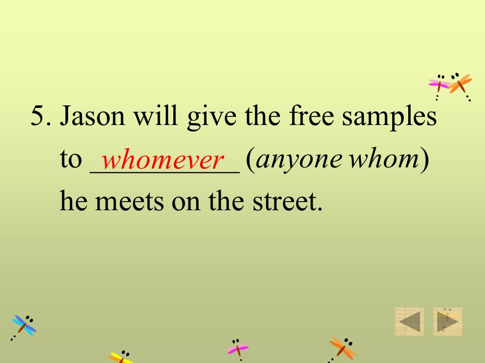 5. Jason will give the free samples to ___________ (anyone whom) he meets on the street. whomever