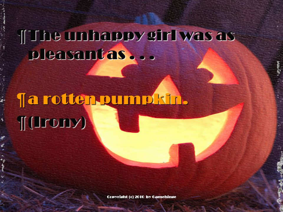 ¶T¶The unhappy girl was as pleasant as... ¶a¶a¶a¶a rotten pumpkin. ¶(¶(Irony)