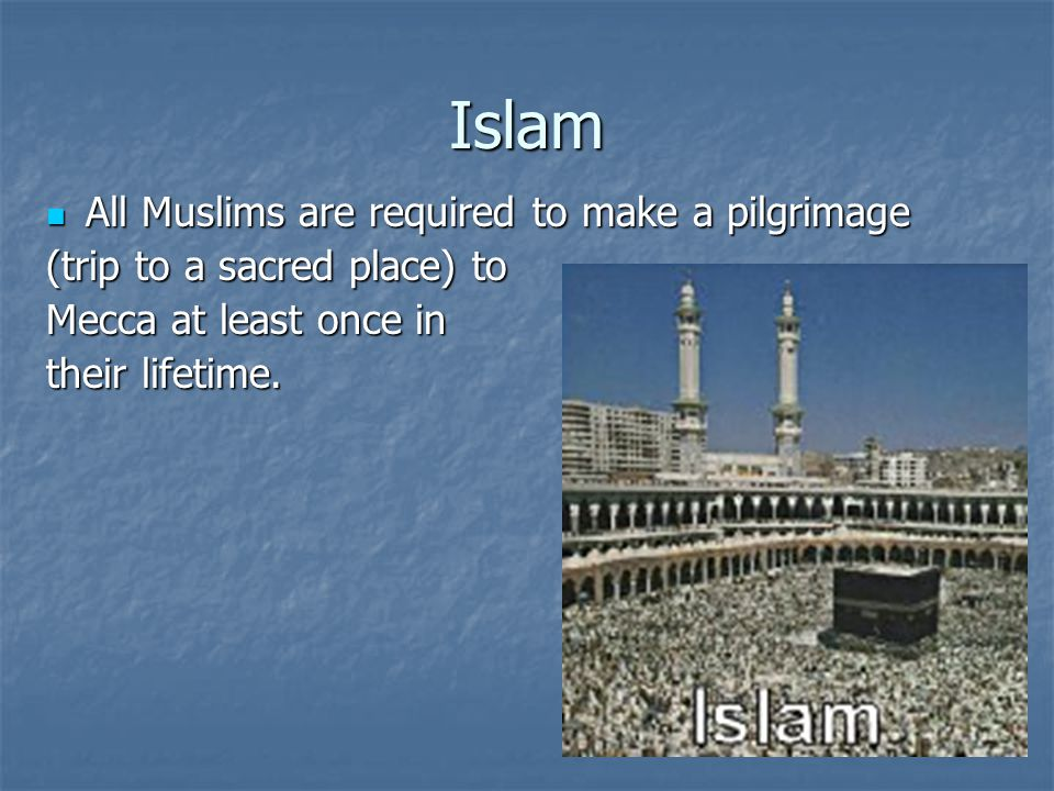 Islam All Muslims are required to make a pilgrimage All Muslims are required to make a pilgrimage (trip to a sacred place) to Mecca at least once in their lifetime.