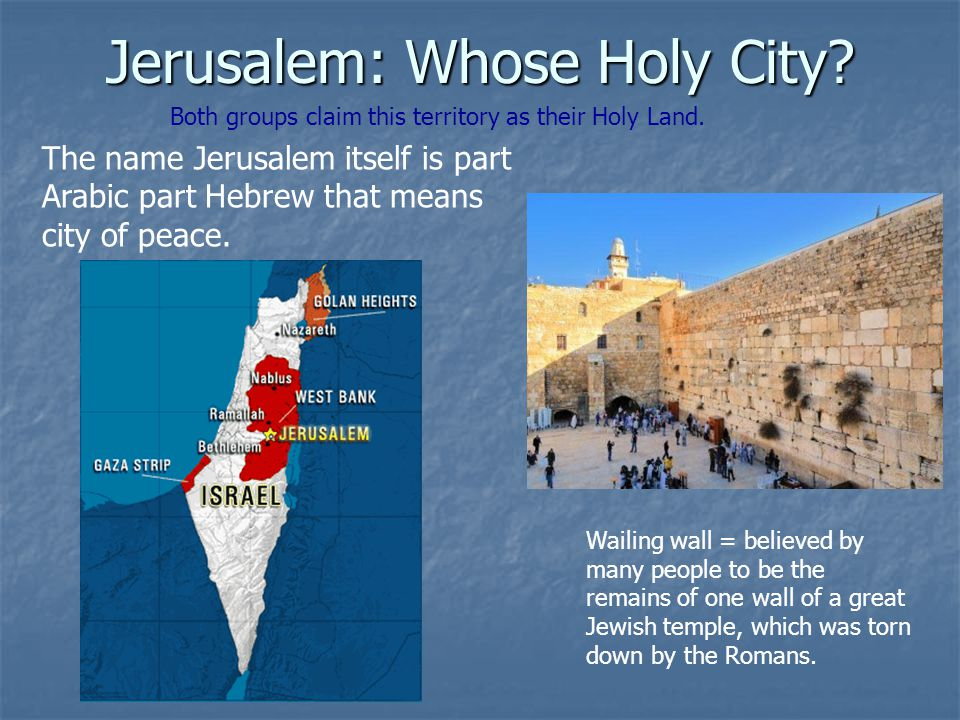 Jerusalem: Whose Holy City? Both groups claim this territory as their Holy Land. The name Jerusalem itself is part Arabic part Hebrew that means city