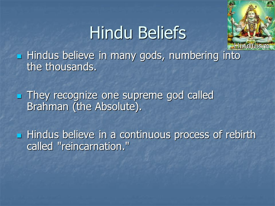 Hindu Beliefs Hindus believe in many gods, numbering into the thousands.