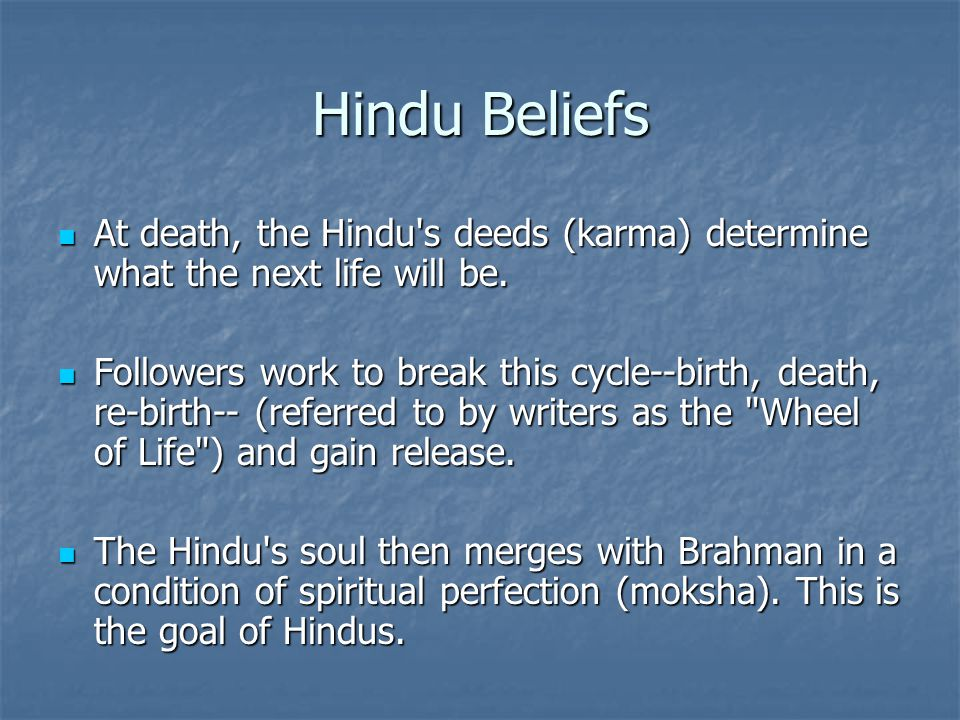 Hindu Beliefs At death, the Hindu s deeds (karma) determine what the next life will be.