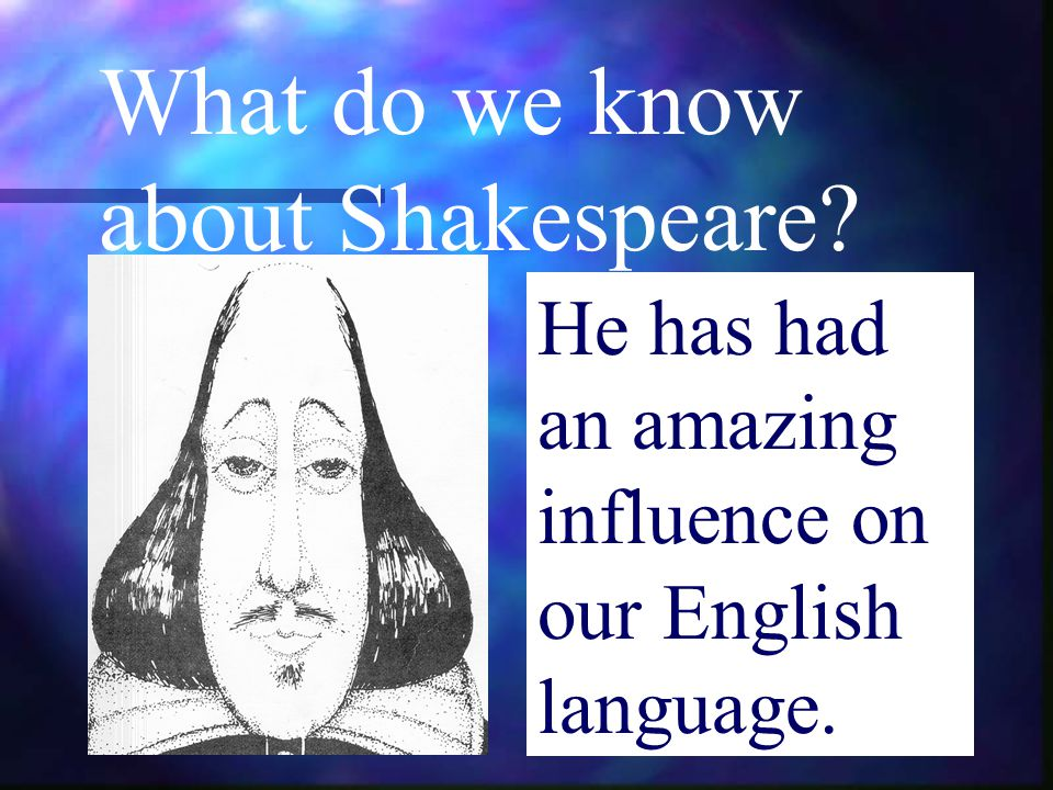 What do we know about Shakespeare? He has had an amazing influence on our English language.
