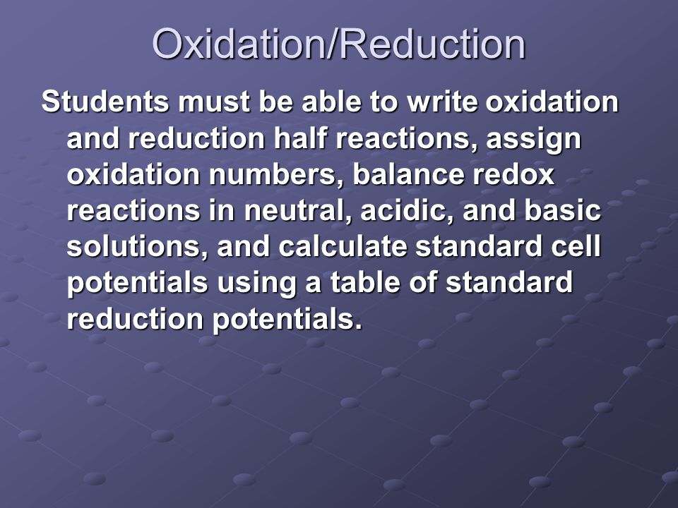 Oxidation/Reduction Students must be able to write oxidation and reduction half reactions, assign oxidation numbers, balance redox reactions in neutral, acidic, and basic solutions, and calculate standard cell potentials using a table of standard reduction potentials.