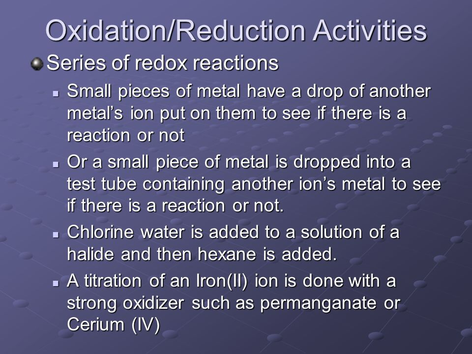 Oxidation/Reduction Activities Series of redox reactions Small pieces of metal have a drop of another metals ion put on them to see if there is a reaction or not Small pieces of metal have a drop of another metals ion put on them to see if there is a reaction or not Or a small piece of metal is dropped into a test tube containing another ions metal to see if there is a reaction or not.