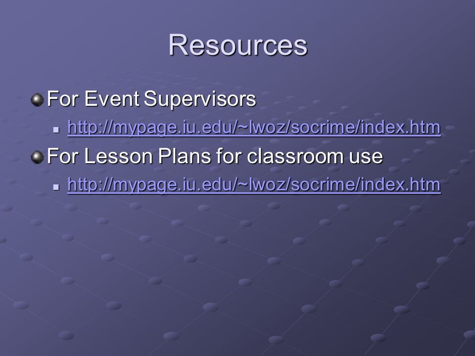 Resources For Event Supervisors http://mypage.iu.edu/~lwoz/socrime/index.htm http://mypage.iu.edu/~lwoz/socrime/index.htm http://mypage.iu.edu/~lwoz/socrime/index.htm For Lesson Plans for classroom use http://mypage.iu.edu/~lwoz/socrime/index.htm http://mypage.iu.edu/~lwoz/socrime/index.htm http://mypage.iu.edu/~lwoz/socrime/index.htm