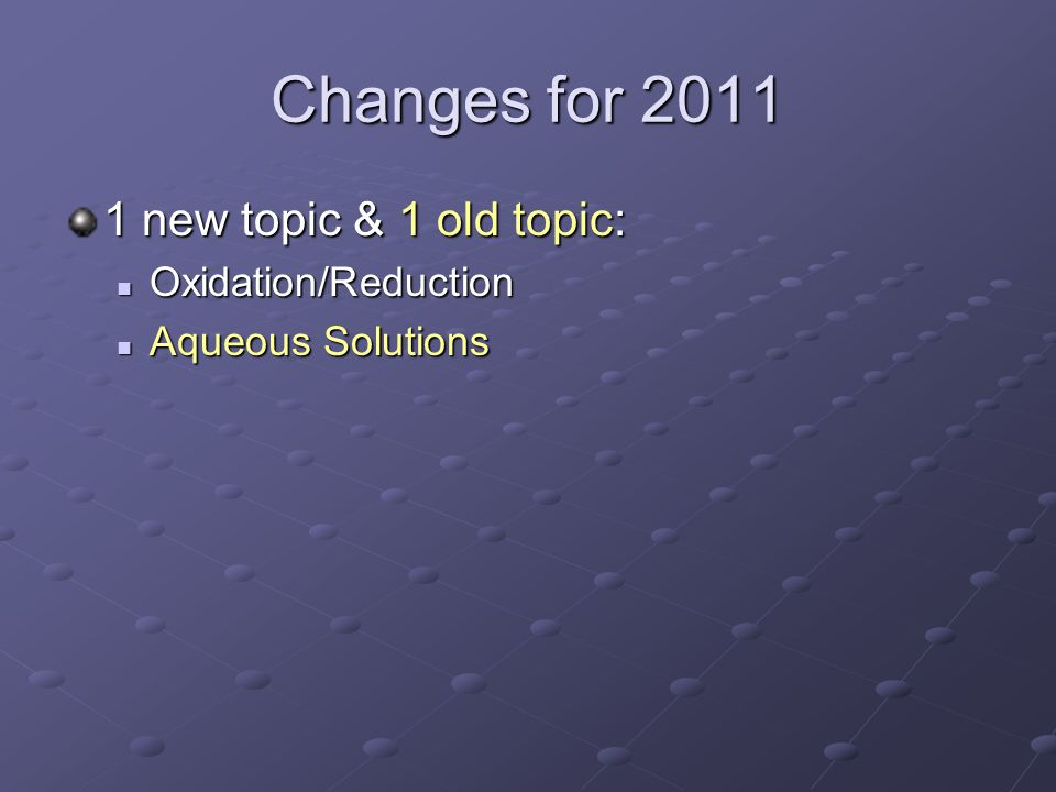 Changes for 2011 1 new topic & 1 old topic: Oxidation/Reduction Oxidation/Reduction Aqueous Solutions Aqueous Solutions