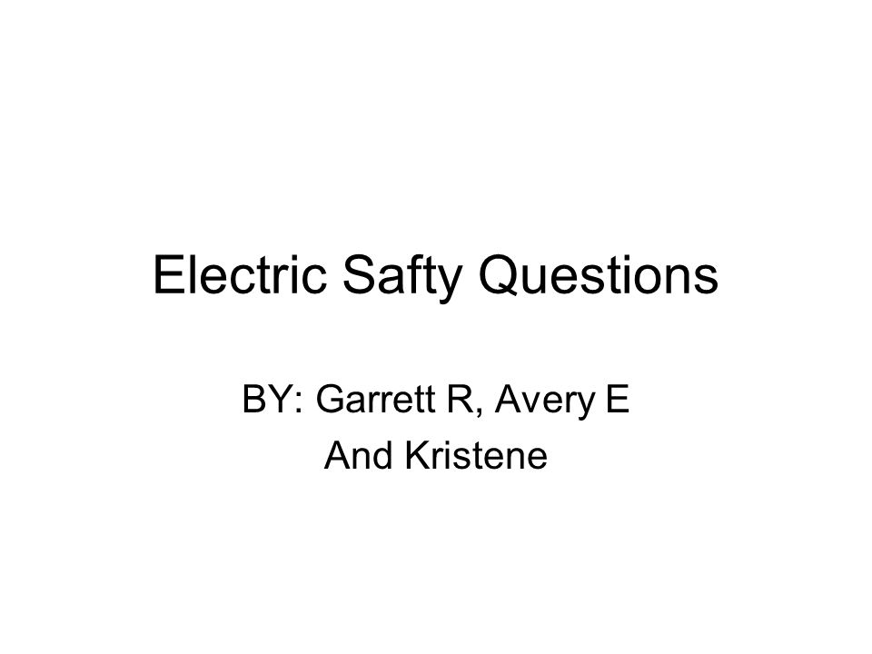 Electric Safty Questions BY: Garrett R, Avery E And Kristene