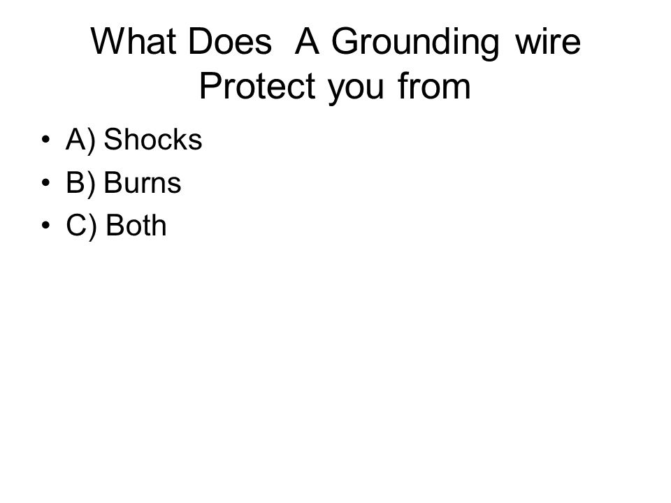 What Does A Grounding wire Protect you from A) Shocks B) Burns C) Both