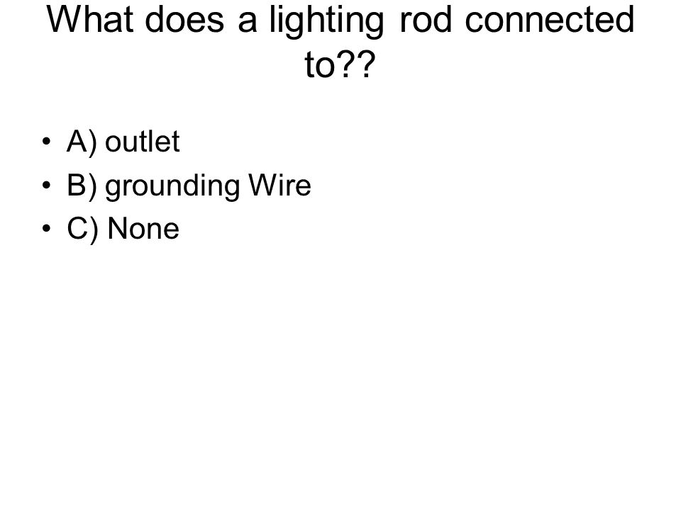 What does a lighting rod connected to A) outlet B) grounding Wire C) None