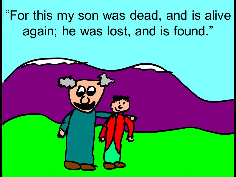 For this my son was dead, and is alive again; he was lost, and is found.