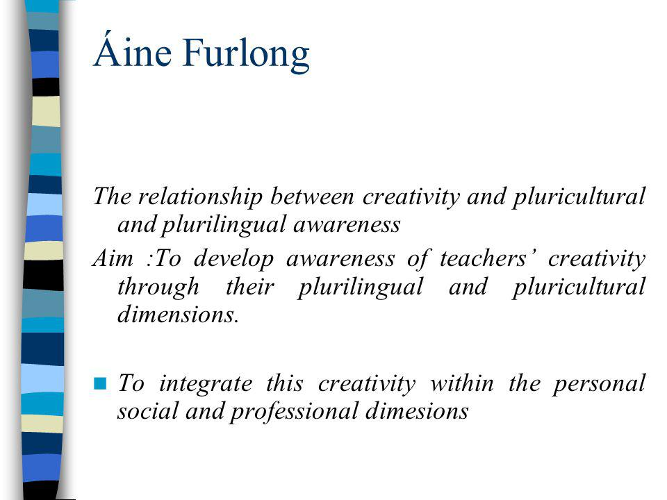 Áine Furlong The relationship between creativity and pluricultural and plurilingual awareness Aim :To develop awareness of teachers creativity through their plurilingual and pluricultural dimensions.