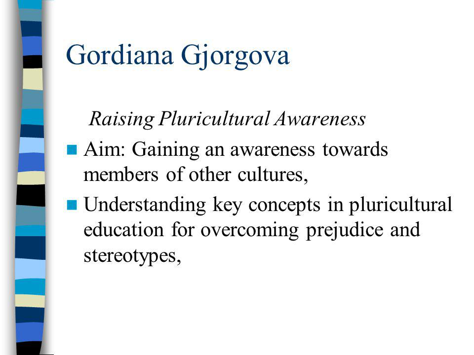 Gordiana Gjorgova Raising Pluricultural Awareness Aim: Gaining an awareness towards members of other cultures, Understanding key concepts in pluricultural education for overcoming prejudice and stereotypes,