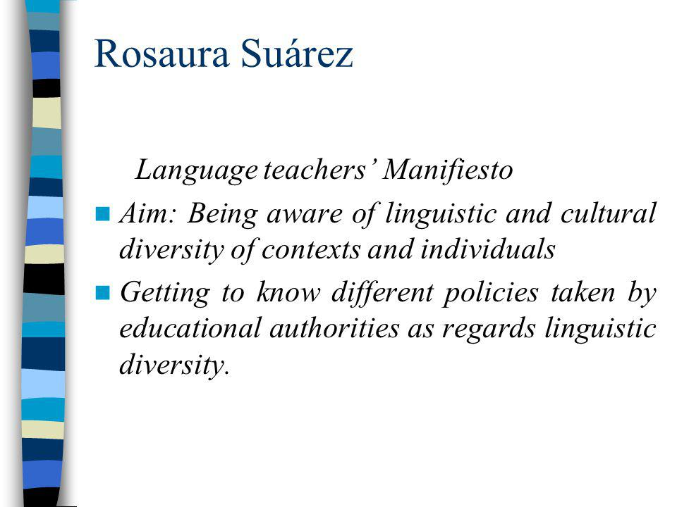 Rosaura Suárez Language teachers Manifiesto Aim: Being aware of linguistic and cultural diversity of contexts and individuals Getting to know different policies taken by educational authorities as regards linguistic diversity.