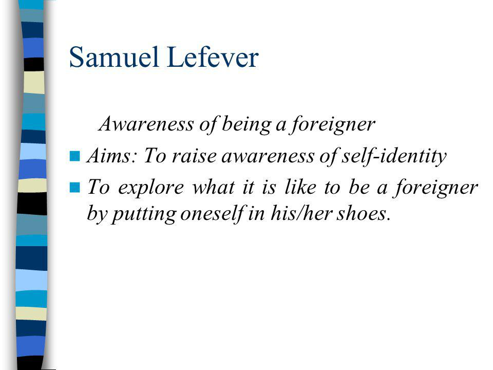 Samuel Lefever Awareness of being a foreigner Aims: To raise awareness of self-identity To explore what it is like to be a foreigner by putting oneself in his/her shoes.