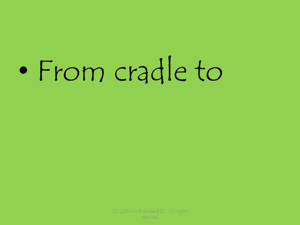 From cradle to (C) 2014 by Exercise ETC. All rights reserved,