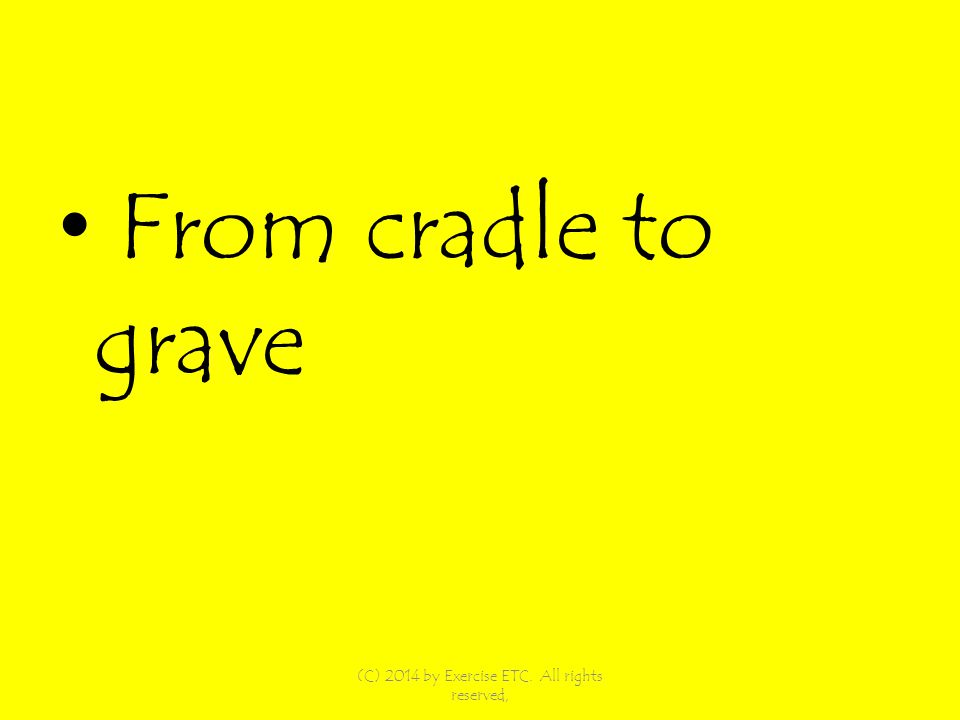 From cradle to grave (C) 2014 by Exercise ETC. All rights reserved,