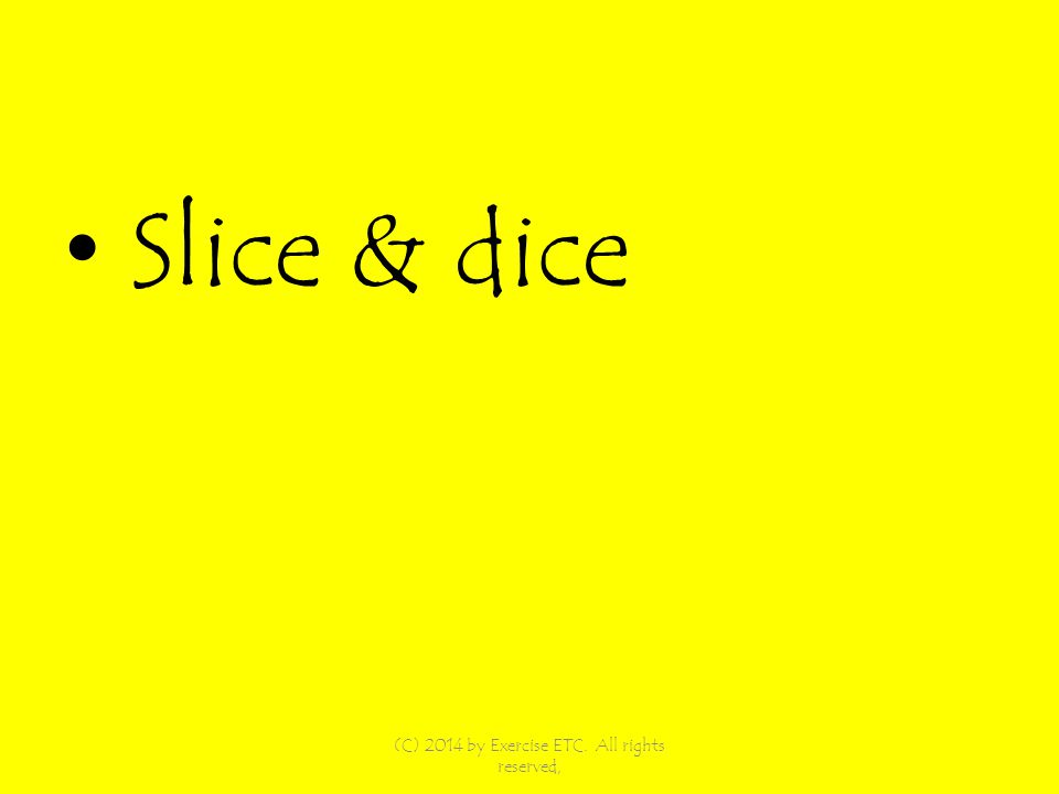 Slice & dice (C) 2014 by Exercise ETC. All rights reserved,
