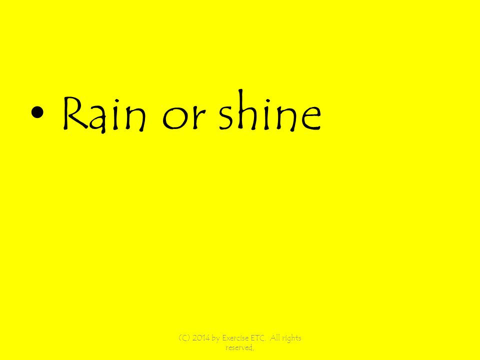 Rain or shine (C) 2014 by Exercise ETC. All rights reserved,