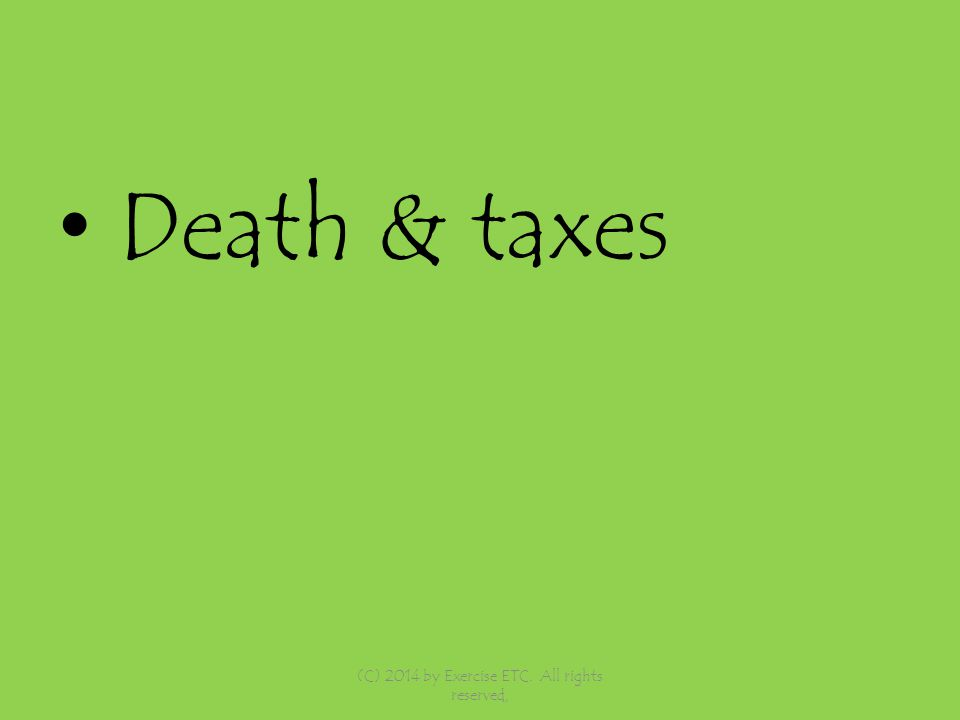 Death & taxes (C) 2014 by Exercise ETC. All rights reserved,