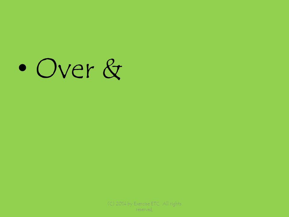Over & (C) 2014 by Exercise ETC. All rights reserved,
