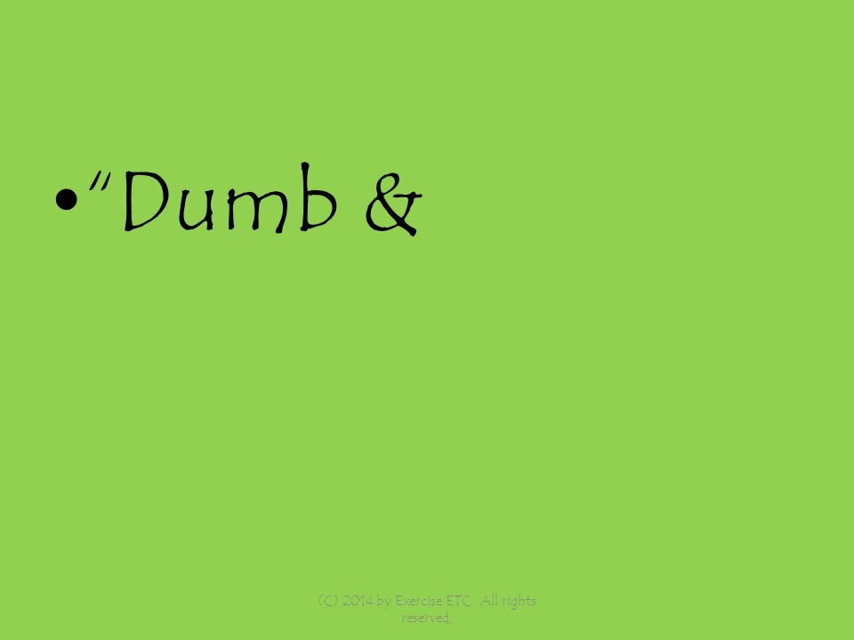 Dumb & (C) 2014 by Exercise ETC. All rights reserved,