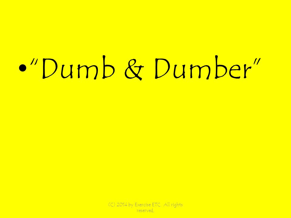 Dumb & Dumber (C) 2014 by Exercise ETC. All rights reserved,