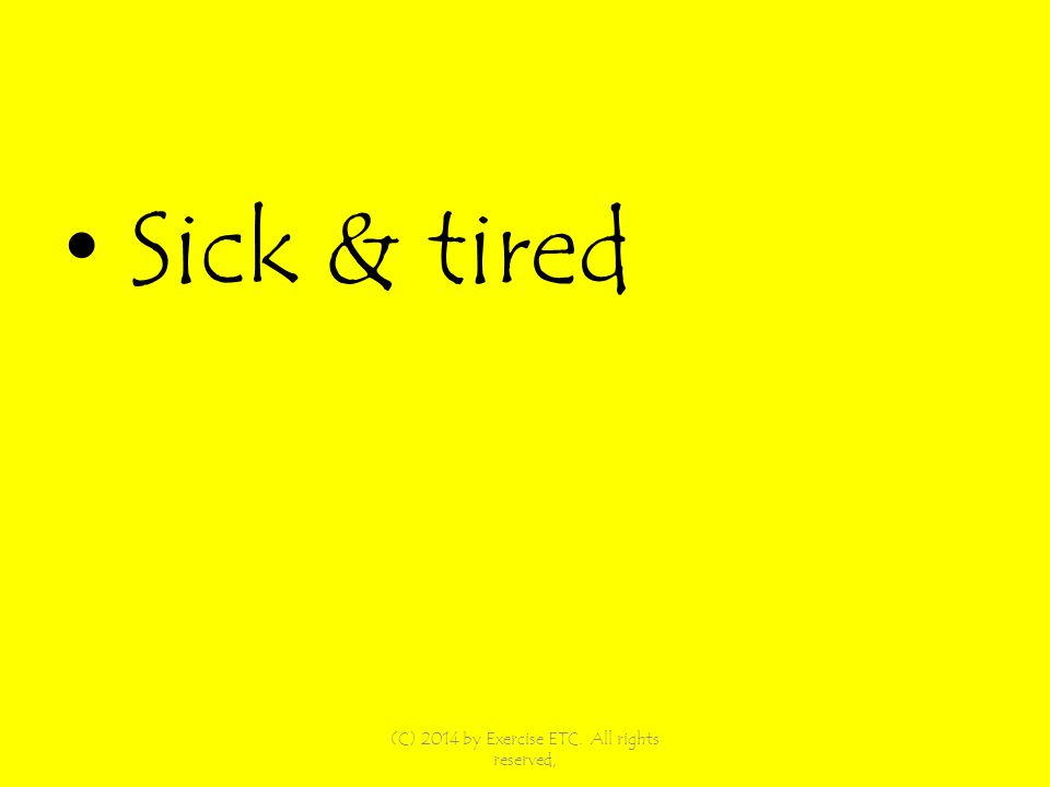 Sick & tired (C) 2014 by Exercise ETC. All rights reserved,