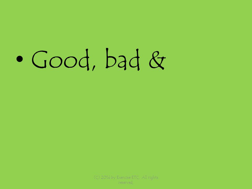 Good, bad & (C) 2014 by Exercise ETC. All rights reserved,