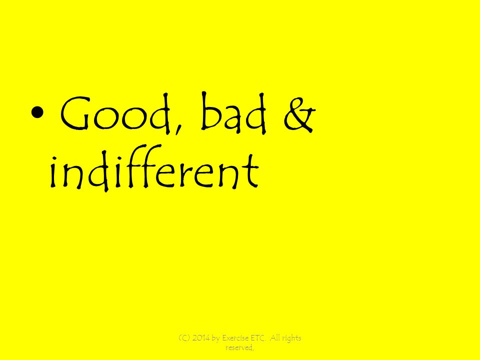Good, bad & indifferent (C) 2014 by Exercise ETC. All rights reserved,