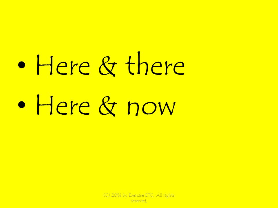 Here & there Here & now (C) 2014 by Exercise ETC. All rights reserved,