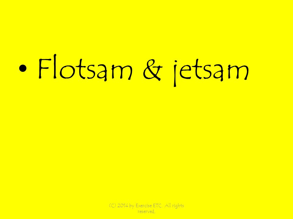 Flotsam & jetsam (C) 2014 by Exercise ETC. All rights reserved,
