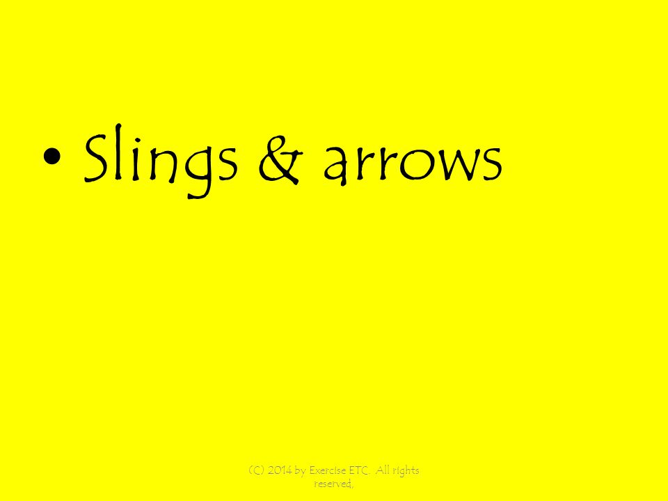 Slings & arrows (C) 2014 by Exercise ETC. All rights reserved,