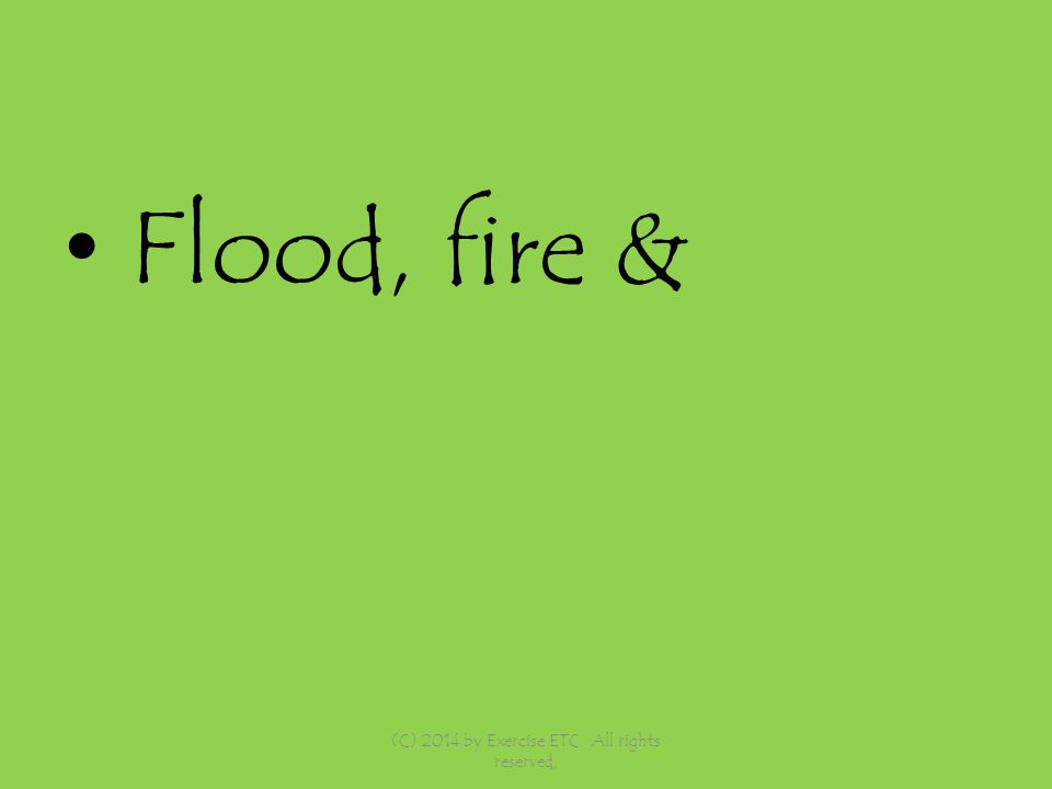 Flood, fire & (C) 2014 by Exercise ETC. All rights reserved,