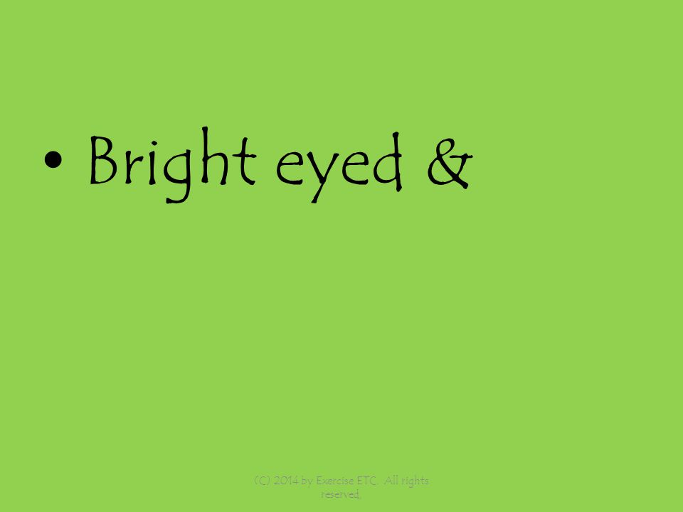 Bright eyed & (C) 2014 by Exercise ETC. All rights reserved,