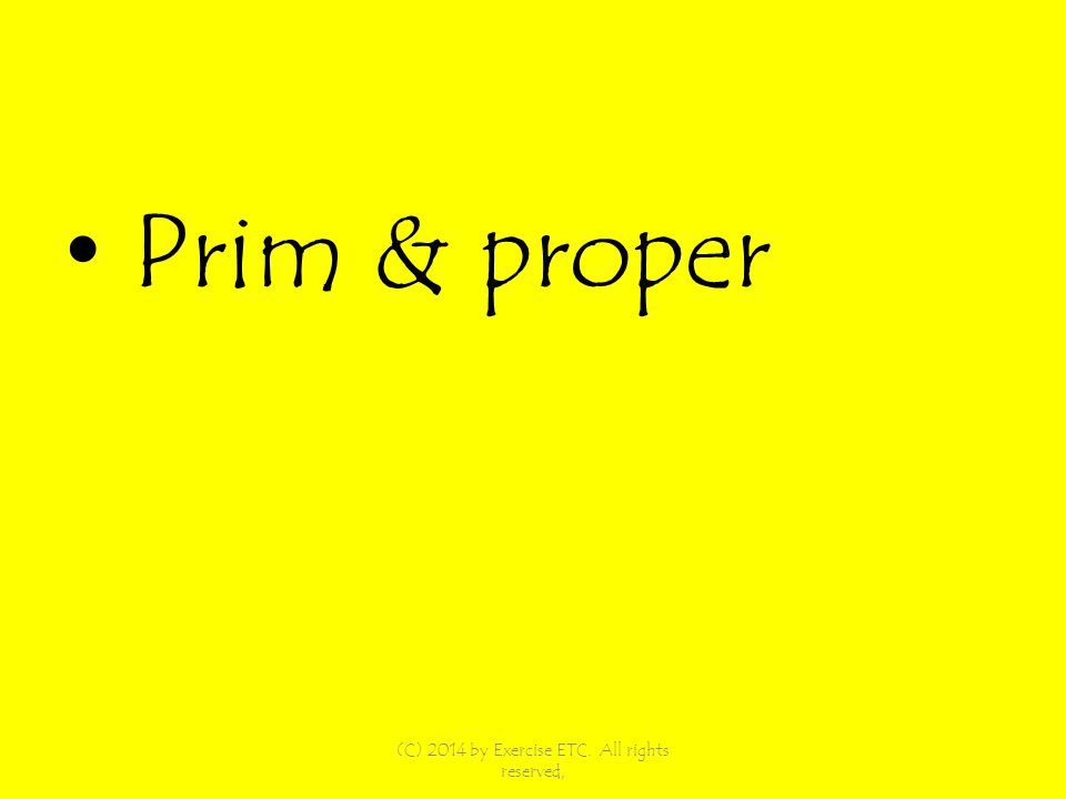 Prim & proper (C) 2014 by Exercise ETC. All rights reserved,
