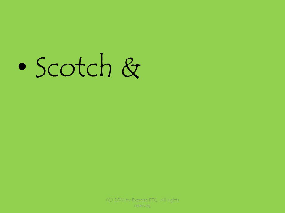 Scotch & (C) 2014 by Exercise ETC. All rights reserved,