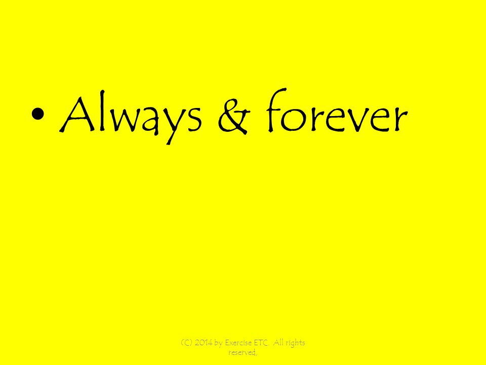 Always & forever (C) 2014 by Exercise ETC. All rights reserved,