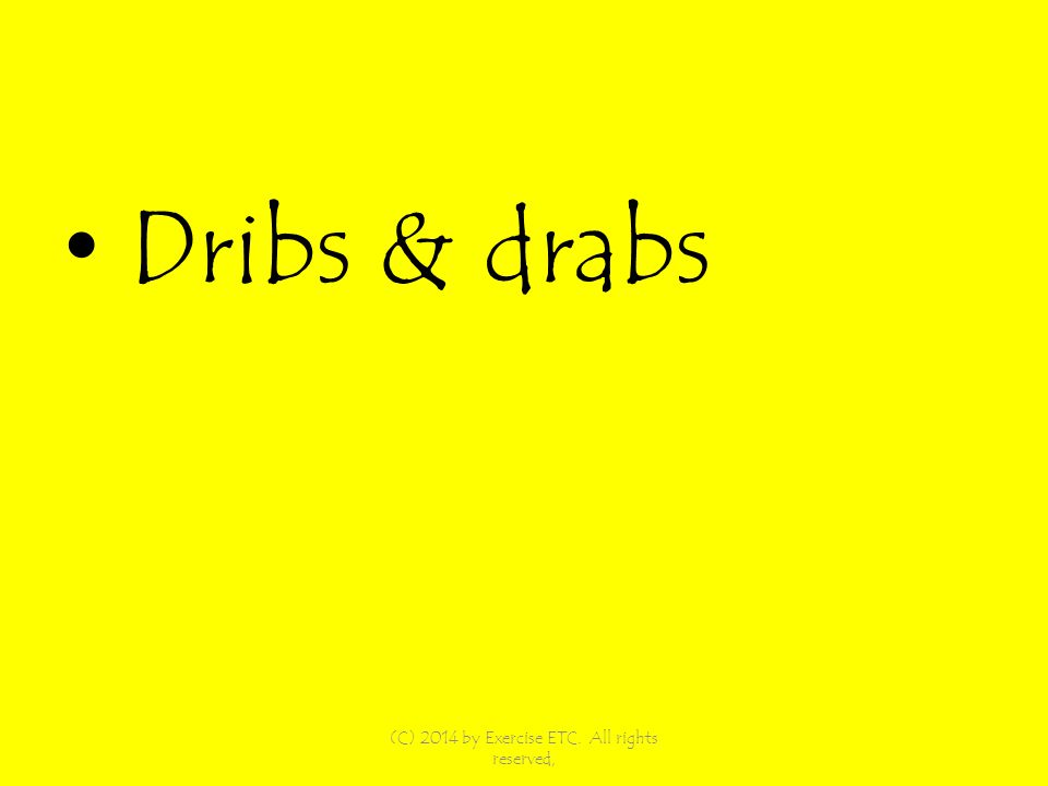 Dribs & drabs (C) 2014 by Exercise ETC. All rights reserved,