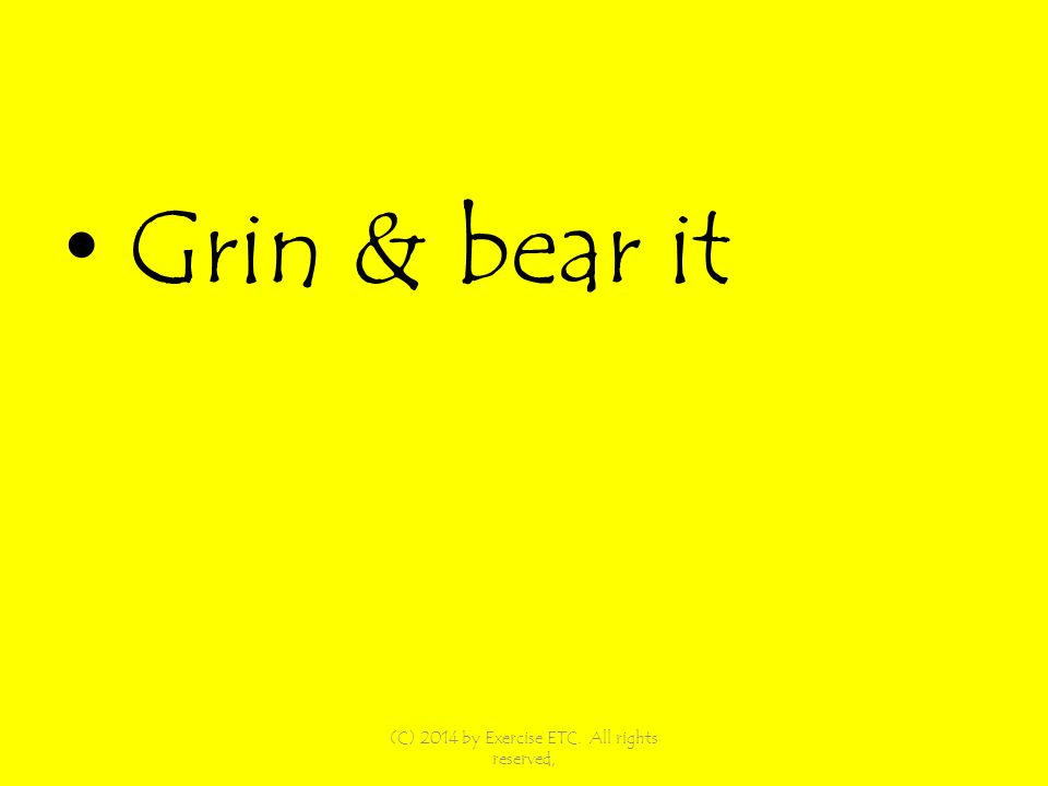 Grin & bear it (C) 2014 by Exercise ETC. All rights reserved,