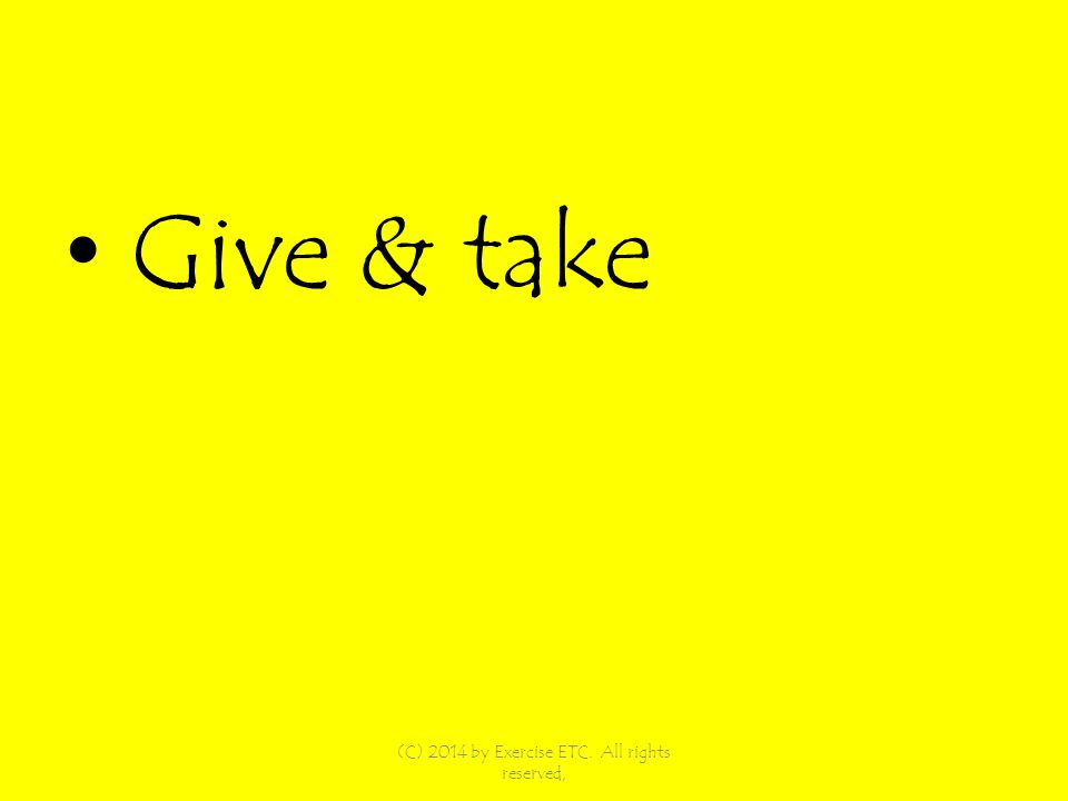 Give & take (C) 2014 by Exercise ETC. All rights reserved,