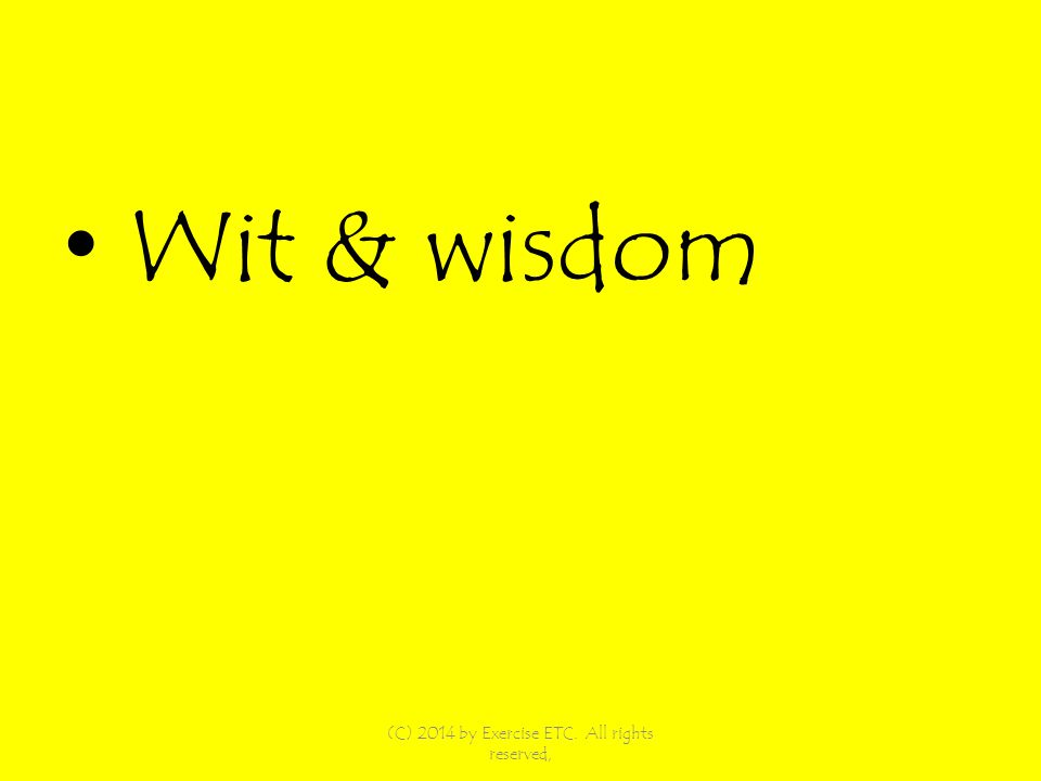 Wit & wisdom (C) 2014 by Exercise ETC. All rights reserved,