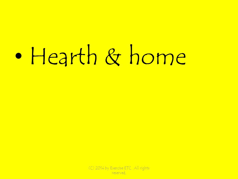 Hearth & home (C) 2014 by Exercise ETC. All rights reserved,