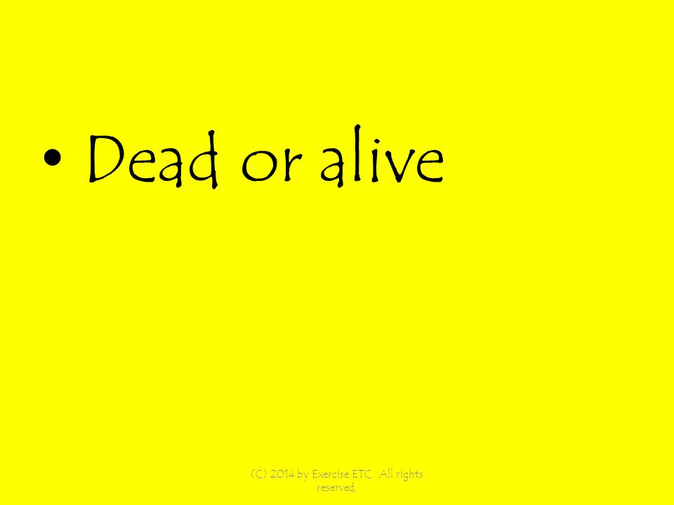 Dead or alive (C) 2014 by Exercise ETC. All rights reserved,