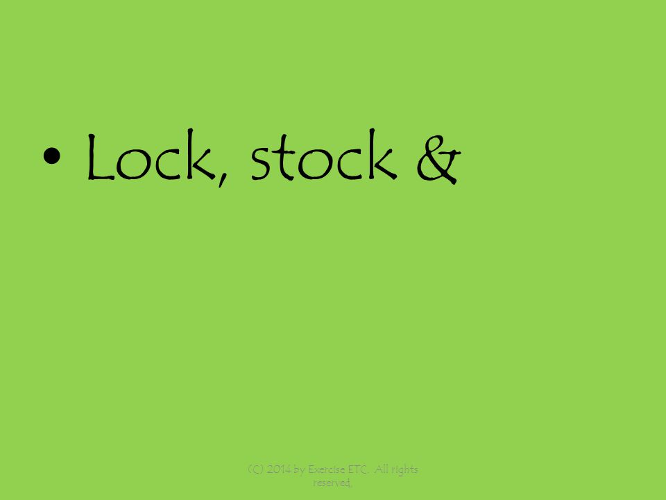 Lock, stock & (C) 2014 by Exercise ETC. All rights reserved,