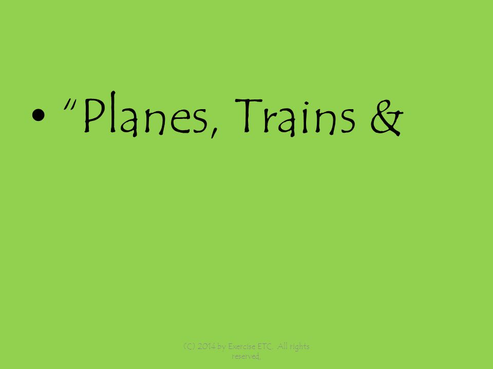 Planes, Trains & (C) 2014 by Exercise ETC. All rights reserved,