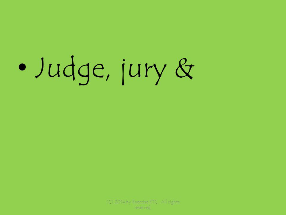 Judge, jury & (C) 2014 by Exercise ETC. All rights reserved,